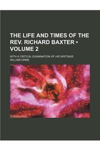 The Life and Times of the REV. Richard Baxter (Volume 2); With a Critical Examination of His Writings
