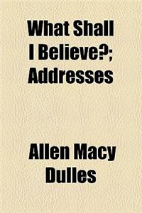 What Shall I Believe?; Addresses