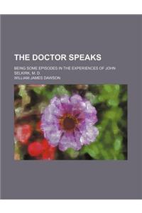 The Doctor Speaks; Being Some Episodes in the Experiences of John Selkirk, M. D.