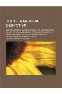 The Hierarchical Despotism; Lectures on the Mixture of Civil and Ecclesiastical Power in the Governments of the Middle Ages in Illustration of the Nat