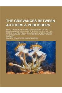 The Grievances Between Authors & Publishers; Being the Report of the Conferences of the Incorporated Society of Authors, Held at Willis's Rooms, in Ma
