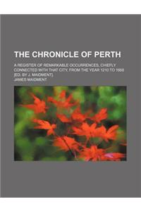 The Chronicle of Perth; A Register of Remarkable Occurrences, Chiefly Connected with That City, from the Year 1210 to 1668 [Ed. by J. Maidment].