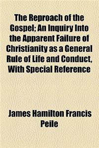 The Reproach of the Gospel; An Inquiry Into the Apparent Failure of Christianity as a General Rule of Life and Conduct, with Special Reference to the