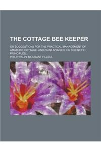 The Cottage Bee Keeper; Or Suggestions for the Practical Management of Amateur, Cottage, and Farm Apiaries, on Scientific Principles