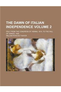 The Dawn of Italian Independence; Italy from the Congress of Vienna, 1814, to the Fall of Venice, 1849 Volume 2