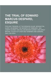 The Trial of Edward Marcus Despard, Esquire; For High Treason, at the Session House, Newington, Surry, on Monday the Seventh of February, 1803