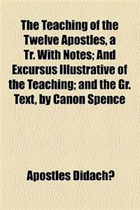 The Teaching of the Twelve Apostles, a Tr. with Notes; And Excursus Illustrative of the Teaching; And the Gr. Text, by Canon Spence