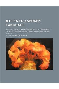 A Plea for Spoken Language; An Essay Upon Comparative Elocution, Condensed from Lectures Delivered Throughout the United States