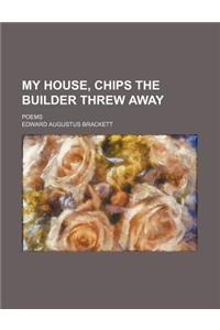 My House, Chips the Builder Threw Away; Poems