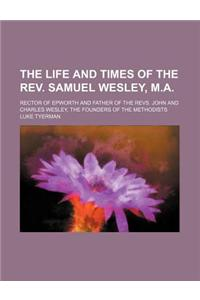 The Life and Times of the REV. Samuel Wesley, M.A.; Rector of Epworth and Father of the Revs. John and Charles Wesley, the Founders of the Methodists