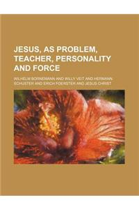 Jesus, as Problem, Teacher, Personality and Force