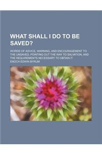 What Shall I Do to Be Saved?; Words of Advice, Warning, and Encouragement to the Unsaved, Pointing Out the Way to Salvation, and the Requirements Nece