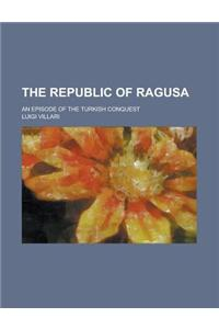 The Republic of Ragusa; An Episode of the Turkish Conquest