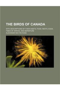 The Birds of Canada; With Descriptions of Their Habits, Food, Nests, Eggs, Times of Arrival and Departure