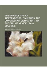 The Dawn of Italian Independence (Volume 2); Italy from the Congress of Vienna, 1814, to the Fall of Venice, L849