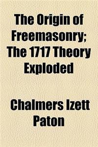 The Origin of Freemasonry; The 1717 Theory Exploded