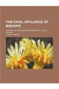 The Fatal Opulence of Bishops; An Essay on a Neglected Ingredient of Church Reform