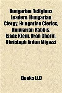 Hungarian Religious Leaders: Hungarian Clergy, Hungarian Clerics, Hungarian Rabbis, Isaac Klein, Aron Chorin, Christoph Anton Migazzi