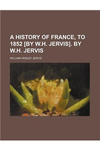 A History of France, to 1852 [By W.H. Jervis]. by W.H. Jervis