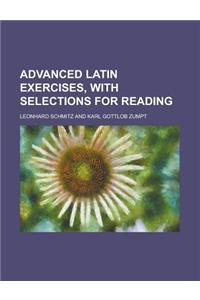 Advanced Latin Exercises, with Selections for Reading