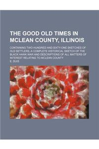 The Good Old Times in McLean County, Illinois; Containing Two Hundred and Sixty-One Sketches of Old Settlers, a Complete Historical Sketch of the Blac