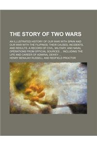 The Story of Two Wars; An Illustrated History of Our War with Spain and Our War with the Filipinos Their Causes, Incidents, and Results. a Record of C
