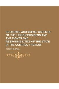 Economic and Moral Aspects of the Liquor Business and the Rights and Responsibilities of the State in the Control Thereof