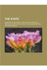 The State; Elements of Historical and Practical Politics. a Sketch of Institutional History and Administration
