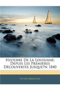 Histoire de La Louisiane: Depuis Les Premires Dcouvertes Jusquen 1840