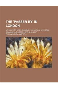 The 'Passer By' in London; A Tribute to Wren, Gibbons & John Stow, with Some Romance and History of the Old City