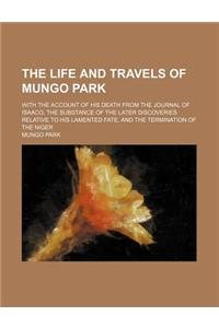 The Life and Travels of Mungo Park; With the Account of His Death from the Journal of Isaaco, the Substance of the Later Discoveries Relative to His L