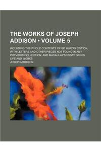 The Works of Joseph Addison (Volume 5); Including the Whole Contents of BP. Hurd's Edition, with Letters and Other Pieces Not Found in Any Previous Co