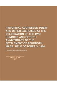 Historical Addresses, Poem, and Other Exercises at the Celebration of the Two Hundred and Fiftieth Anniversary of the Settlement of Rehoboth, Mass., H