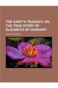 The Saint's Tragedy; Or, the True Story of Elizabeth of Hungary