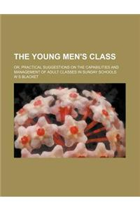 The Young Men's Class; Or, Practical Suggestions on the Capabilities and Management of Adult Classes in Sunday Schools
