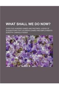 What Shall We Do Now?; Over Five Hundred Games and Pastimes a Book of Suggestions for Children's Games and Employments