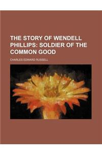 The Story of Wendell Phillips; Soldier of the Common Good