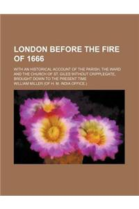 London Before the Fire of 1666; With an Historical Account of the Parish, the Ward and the Church of St. Giles Without Cripplegate, Brought Down to th