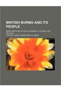 British Burma and Its People; Being Sketches of Native Manners, Customs, and Religion