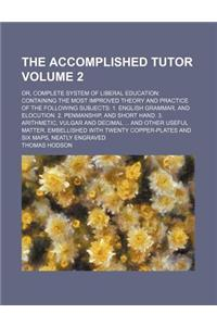 The Accomplished Tutor Volume 2; Or, Complete System of Liberal Education Containing the Most Improved Theory and Practice of the Following Subjects 1