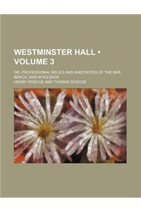 Westminster Hall (Volume 3); Or, Professional Relics and Anecdotes of the Bar, Bench, and Woolsack