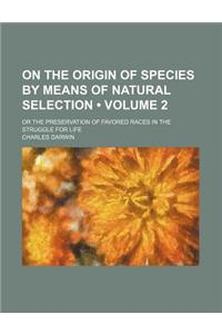 On the Origin of Species by Means of Natural Selection (Volume 2); Or the Preservation of Favored Races in the Struggle for Life