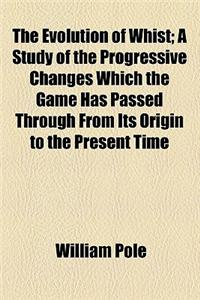 The Evolution of Whist; A Study of the Progressive Changes Which the Game Has Passed Through from Its Origin to the Present Time