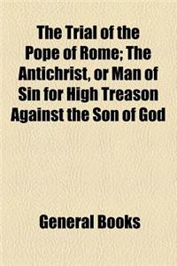 The Trial of the Pope of Rome; The Antichrist, or Man of Sin for High Treason Against the Son of God