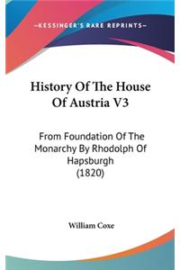 History of the House of Austria V3: From Foundation of the Monarchy by Rhodolph of Hapsburgh (1820)