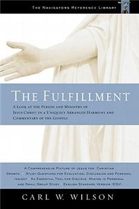 The Fulfillment: A Look at the Person and Ministry of Jesus Christ in a Uniquely Arranged Harmony and Commentary of the Gospels