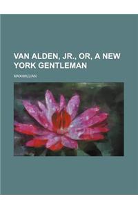 Van Alden, Jr., Or, a New York Gentleman