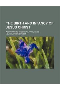 The Birth and Infancy of Jesus Christ; According to the Gospel Narratives