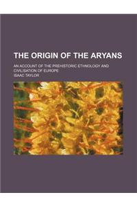 The Origin of the Aryans; An Account of the Prehistoric Ethnology and Civilisation of Europe