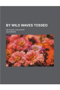 By Wild Waves Tossed; An Ocean Love Story